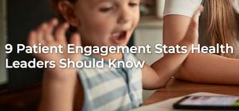 9 Patient Engagement Stats Health Leaders Should Know