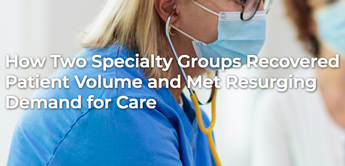 How Two Specialty Groups Recovered Patient Volume and Met Resurging Demand for Care