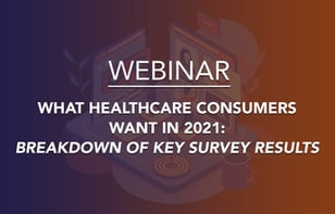 Webinar Recap - What Healthcare Consumers Want in 2021: Key Survey Results