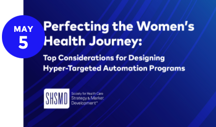 SHSMD Webinar - Perfecting the Women's Health Journey: Top Considerations for Designing Hyper-Targeted Automation Programs
